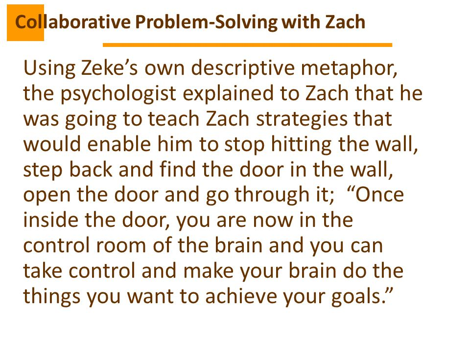 Using Zeke's own descriptive metaphor, the psychologist explained to Zach that he was going to teach Zach strategies that would enable him to stop hitting the wall, step back and find the door in the wall, open the door and go through it; Once inside the door, you are now in the control room of the brain and you can take control and make your brain do the things you want to achieve your goals. Collaborative Problem-Solving with Zach