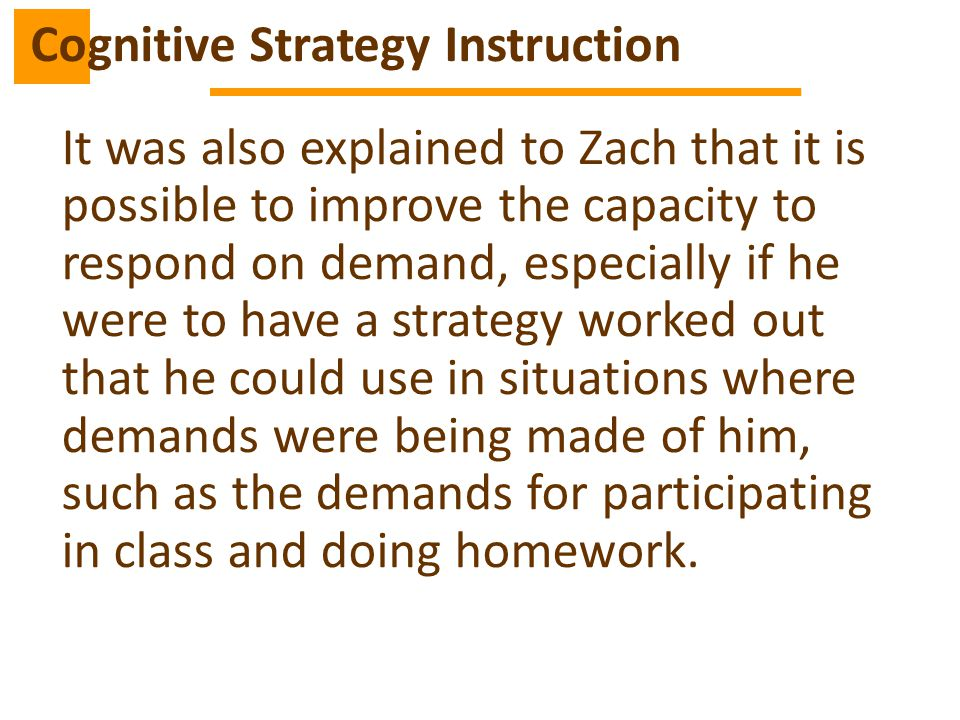 It was also explained to Zach that it is possible to improve the capacity to respond on demand, especially if he were to have a strategy worked out that he could use in situations where demands were being made of him, such as the demands for participating in class and doing homework.
