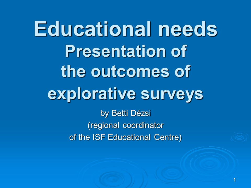 1 Educational needs Presentation of the outcomes of explorative surveys by Betti Dézsi (regional coordinator of the ISF Educational Centre)