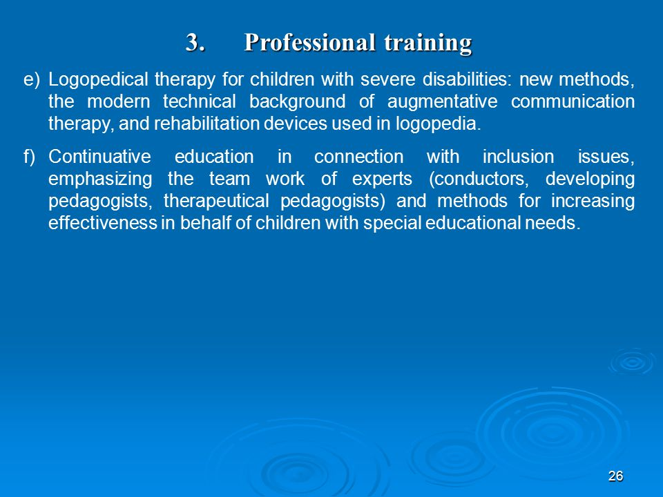26 3. Professional training e)Logopedical therapy for children with severe disabilities: new methods, the modern technical background of augmentative