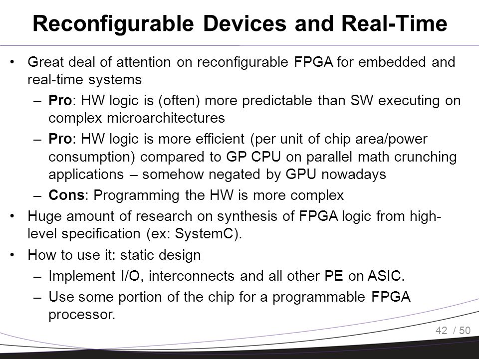 / 50 Reconfigurable Devices and Real-Time Great deal of attention on reconfigurable FPGA for embedded and real-time systems –Pro: HW logic is (often)