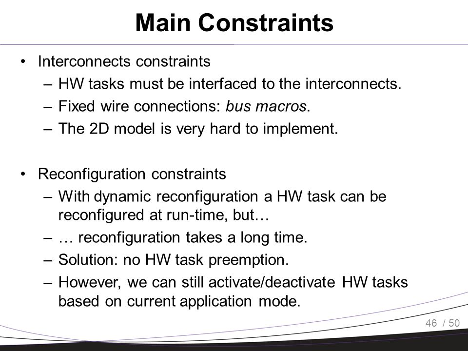 / 50 Main Constraints Interconnects constraints –HW tasks must be interfaced to the interconnects. –Fixed wire connections: bus macros. –The 2D model