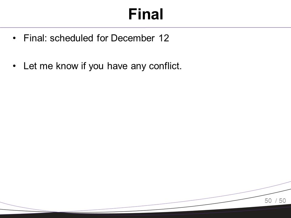 / 50 Final Final: scheduled for December 12 Let me know if you have any conflict. 50