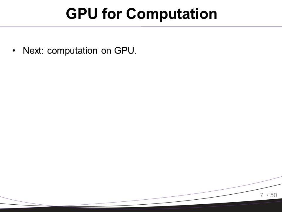 / 50 GPU for Computation Next: computation on GPU. 7