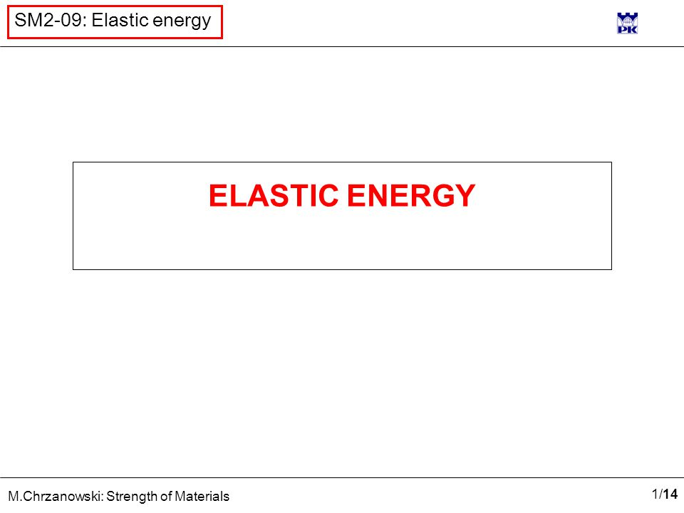 1/141/14 M.Chrzanowski: Strength of Materials SM2-09: Elastic energy ELASTIC ENERGY