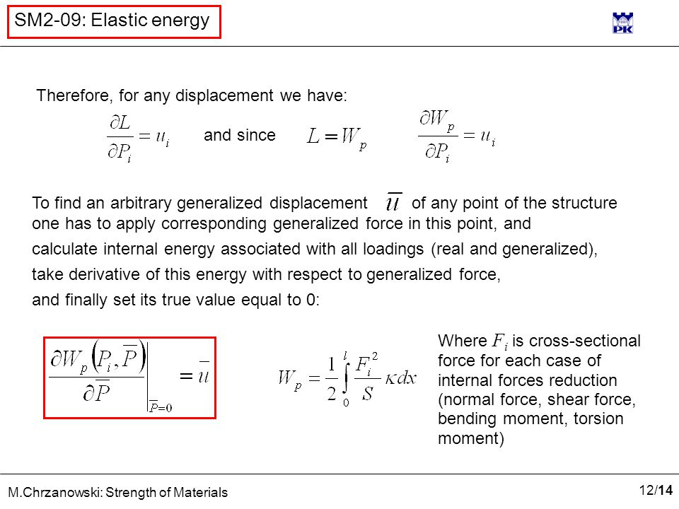12 /14 M.Chrzanowski: Strength of Materials SM2-09: Elastic energy Therefore, for any displacement we have: and since To find an arbitrary generalized displacement of any point of the structure one has to apply corresponding generalized force in this point, and calculate internal energy associated with all loadings (real and generalized), take derivative of this energy with respect to generalized force, and finally set its true value equal to 0: Where F i is cross-sectional force for each case of internal forces reduction (normal force, shear force, bending moment, torsion moment)