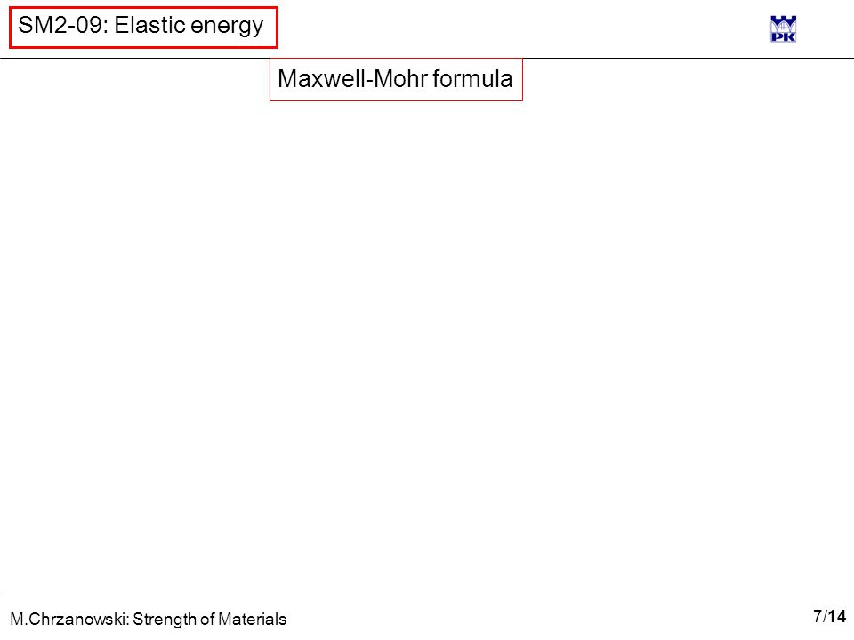 7/147/14 M.Chrzanowski: Strength of Materials SM2-09: Elastic energy Maxwell-Mohr formula
