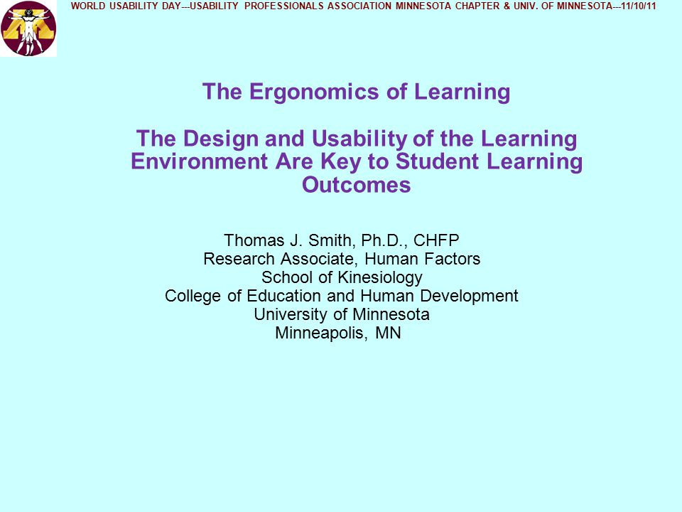 Ergonomics of Learning - Summary of Effect of Different Design Factors on Student Learning (continued) Ergonomic Design Factor Known to Impact Learning Outcomes Documented Record of Usability Analysis Physical Activity/Fitness LevelNo Physical Environment of ClassroomYes School District SizeNo Student Health & NutritionNo Teaching QualityNo Teacher Subject Matter CompetencyNo WORLD USABILITY DAY---USABILITY PROFESSIONALS ASSOCIATION MINNESOTA CHAPTER & UNIV.