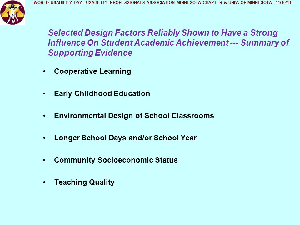 Selected Design Factors Reliably Shown to Have a Strong Influence On Student Academic Achievement --- Summary of Supporting Evidence Cooperative Learning Early Childhood Education Environmental Design of School Classrooms Longer School Days and/or School Year Community Socioeconomic Status Teaching Quality WORLD USABILITY DAY---USABILITY PROFESSIONALS ASSOCIATION MINNESOTA CHAPTER & UNIV.