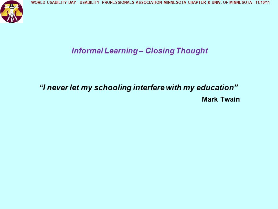 Informal Learning – Closing Thought WORLD USABILITY DAY---USABILITY PROFESSIONALS ASSOCIATION MINNESOTA CHAPTER & UNIV.