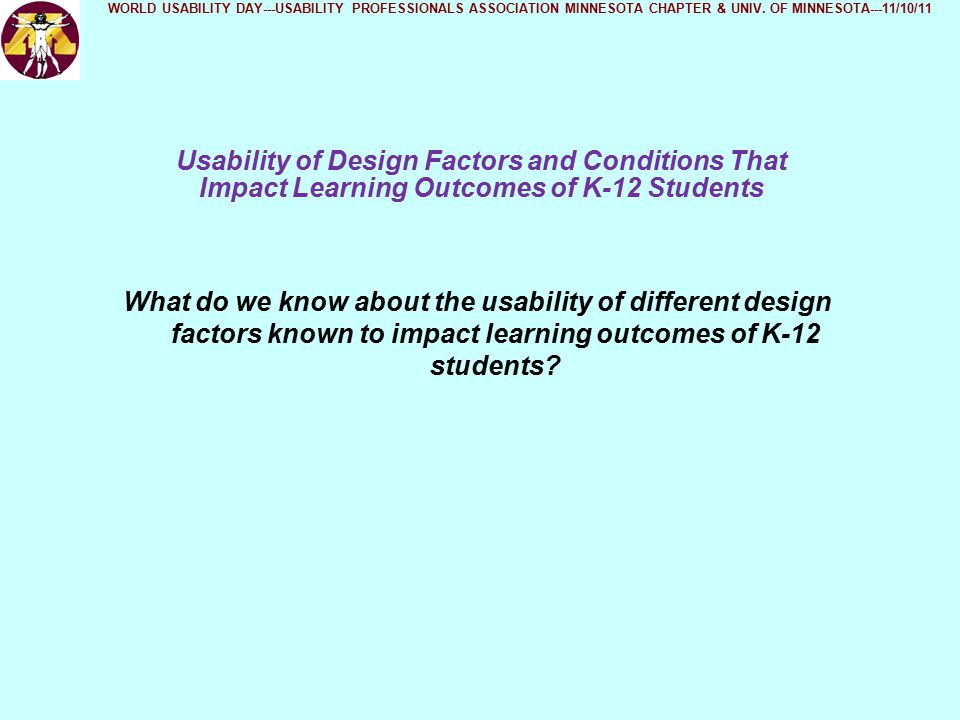 Usability of Design Factors and Conditions That Impact Learning Outcomes of K-12 Students WORLD USABILITY DAY---USABILITY PROFESSIONALS ASSOCIATION MINNESOTA CHAPTER & UNIV.