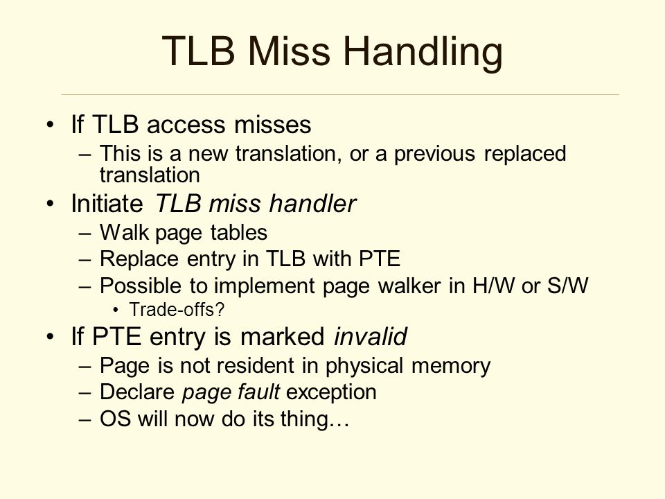 TLB Miss Handling If TLB access misses –This is a new translation, or a previous replaced translation Initiate TLB miss handler –Walk page tables –Replace entry in TLB with PTE –Possible to implement page walker in H/W or S/W Trade-offs.