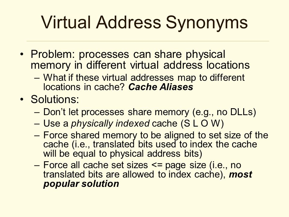Virtual Address Synonyms Problem: processes can share physical memory in different virtual address locations –What if these virtual addresses map to different locations in cache.