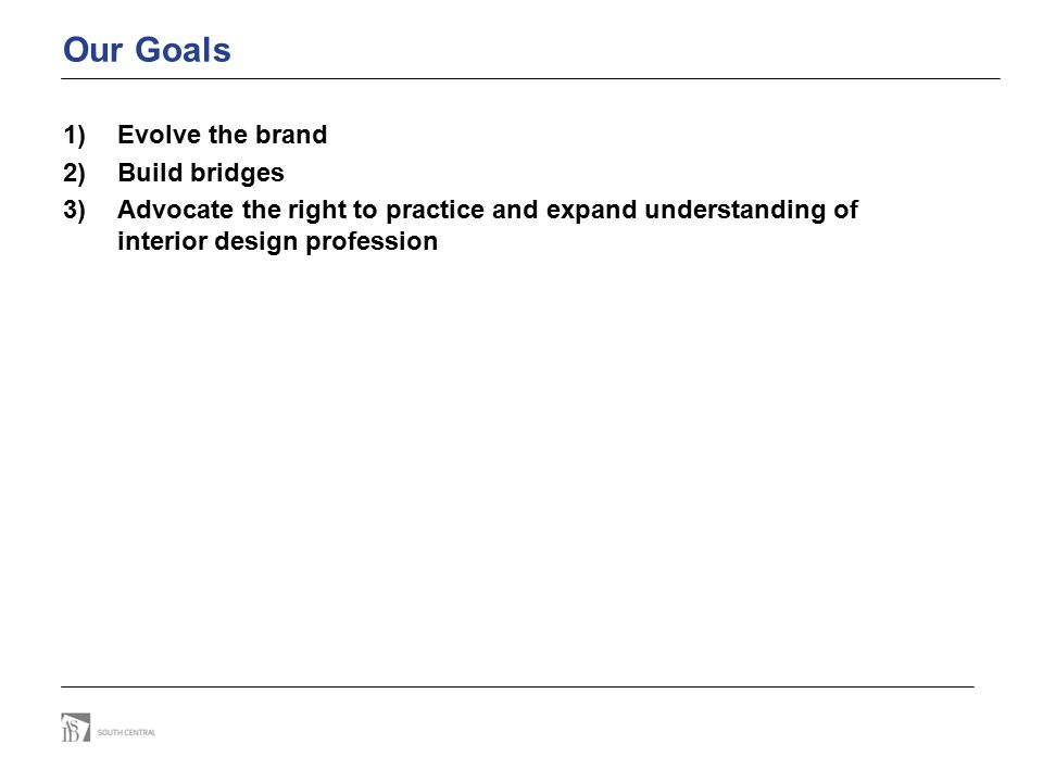 Our Goals 1)Evolve the brand 2)Build bridges 3)Advocate the right to practice and expand understanding of interior design profession