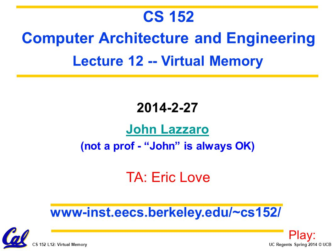 UC Regents Spring 2014 © UCBCS 152 L12: Virtual Memory 2014-2-27 John Lazzaro (not a prof - John is always OK) CS 152 Computer Architecture and Engineering www-inst.eecs.berkeley.edu/~cs152/ TA: Eric Love Lecture 12 -- Virtual Memory Play: