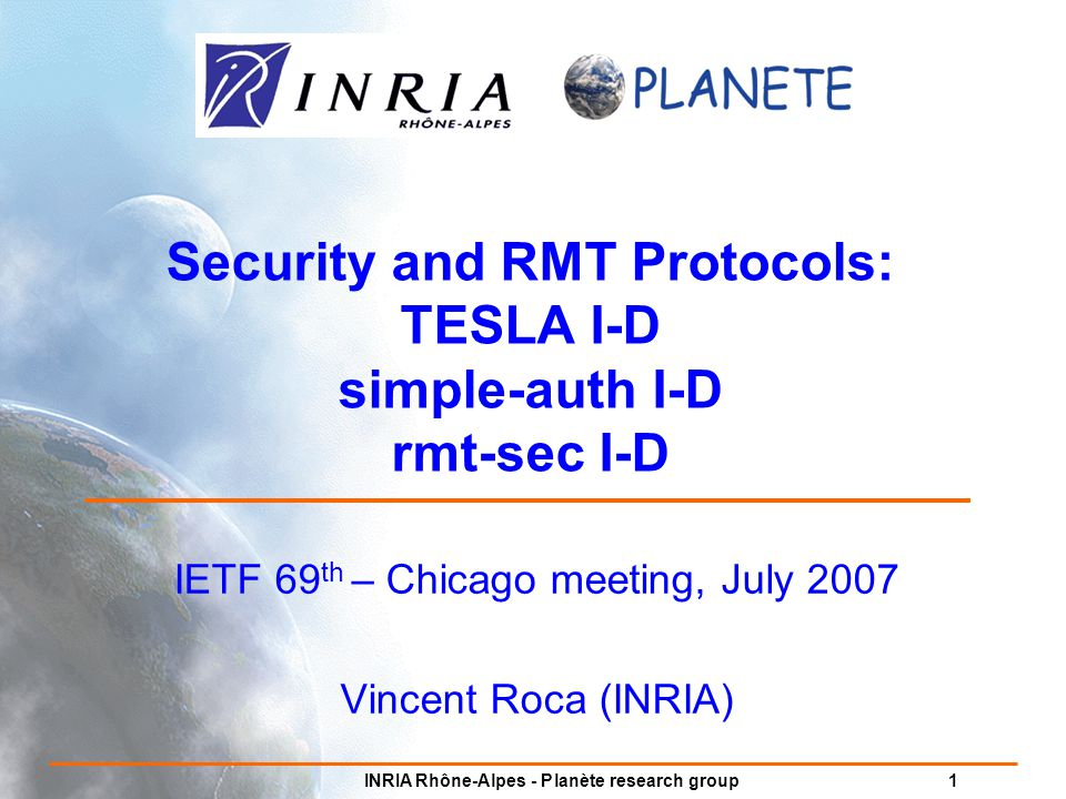 INRIA Rhône-Alpes - Planète research group 1 Security and RMT Protocols: TESLA I-D simple-auth I-D rmt-sec I-D IETF 69 th – Chicago meeting, July 2007 Vincent Roca (INRIA)