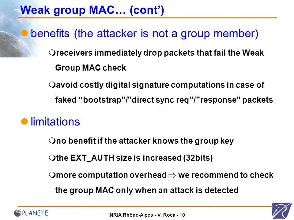 INRIA Rhône-Alpes - V. Roca - 10 Weak group MAC… (cont') benefits (the attacker is not a group member)  receivers immediately drop packets that fail