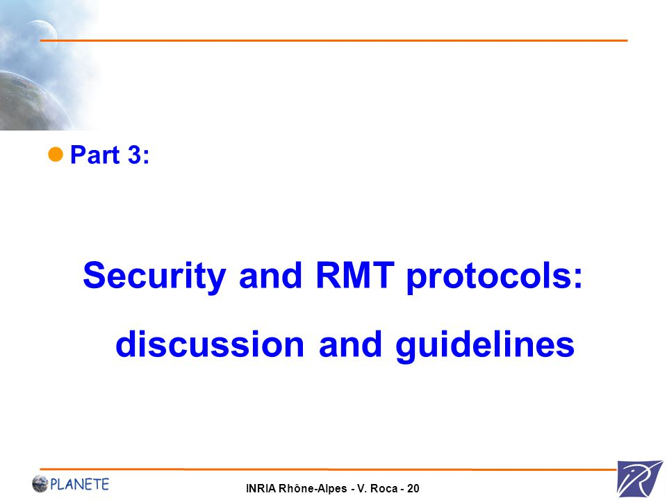 INRIA Rhône-Alpes - V. Roca - 20 Part 3: Security and RMT protocols: discussion and guidelines