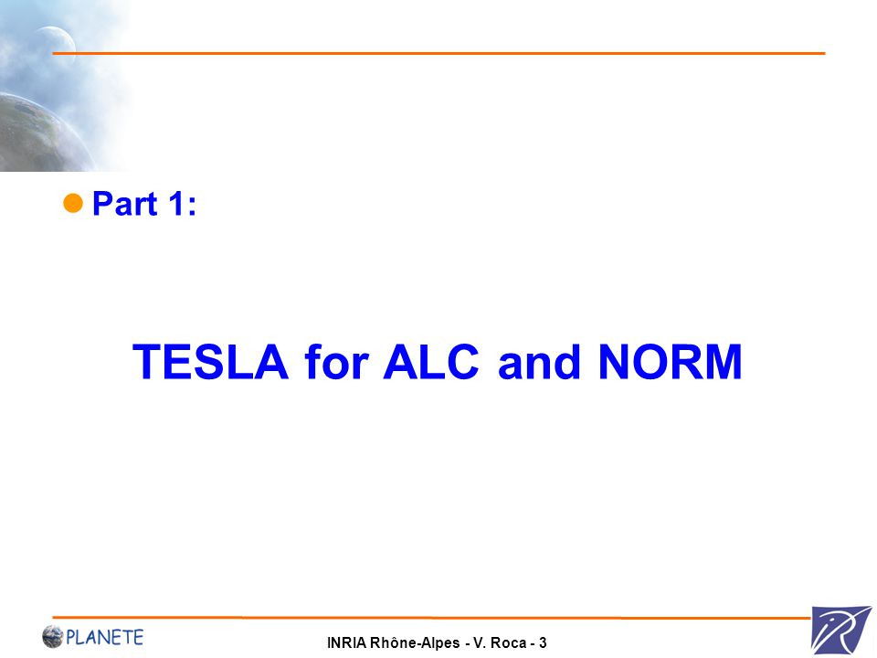 INRIA Rhône-Alpes - V. Roca - 3 Part 1: TESLA for ALC and NORM