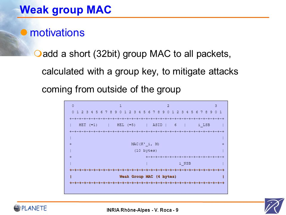 INRIA Rhône-Alpes - V. Roca - 9 Weak group MAC motivations  add a short (32bit) group MAC to all packets, calculated with a group key, to mitigate at