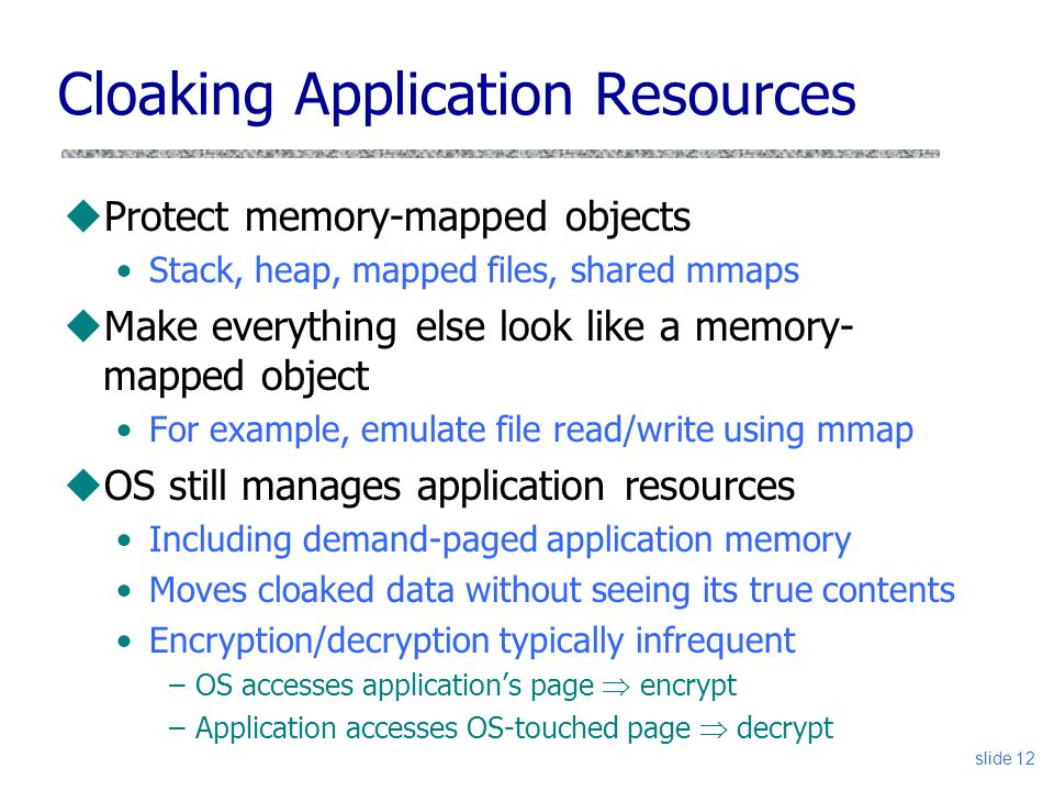 Cloaking Application Resources uProtect memory-mapped objects Stack, heap, mapped files, shared mmaps uMake everything else look like a memory- mapped