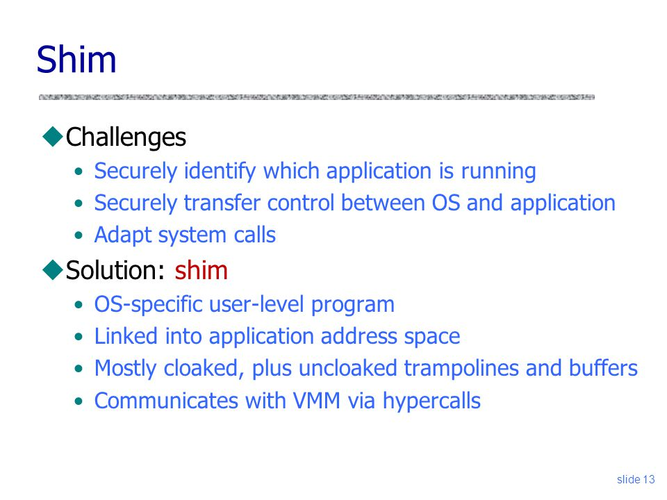 Shim uChallenges Securely identify which application is running Securely transfer control between OS and application Adapt system calls uSolution: shim OS-specific user-level program Linked into application address space Mostly cloaked, plus uncloaked trampolines and buffers Communicates with VMM via hypercalls slide 13