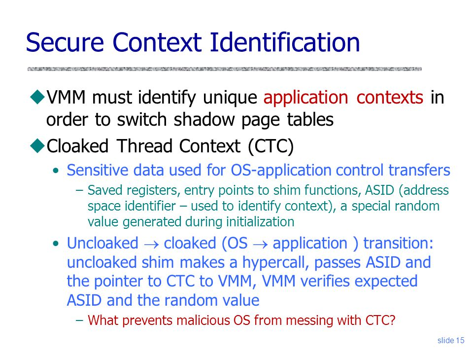 Secure Context Identification uVMM must identify unique application contexts in order to switch shadow page tables uCloaked Thread Context (CTC) Sensitive data used for OS-application control transfers –Saved registers, entry points to shim functions, ASID (address space identifier – used to identify context), a special random value generated during initialization Uncloaked  cloaked (OS  application ) transition: uncloaked shim makes a hypercall, passes ASID and the pointer to CTC to VMM, VMM verifies expected ASID and the random value –What prevents malicious OS from messing with CTC.