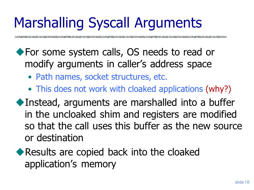 Marshalling Syscall Arguments uFor some system calls, OS needs to read or modify arguments in caller's address space Path names, socket structures, et