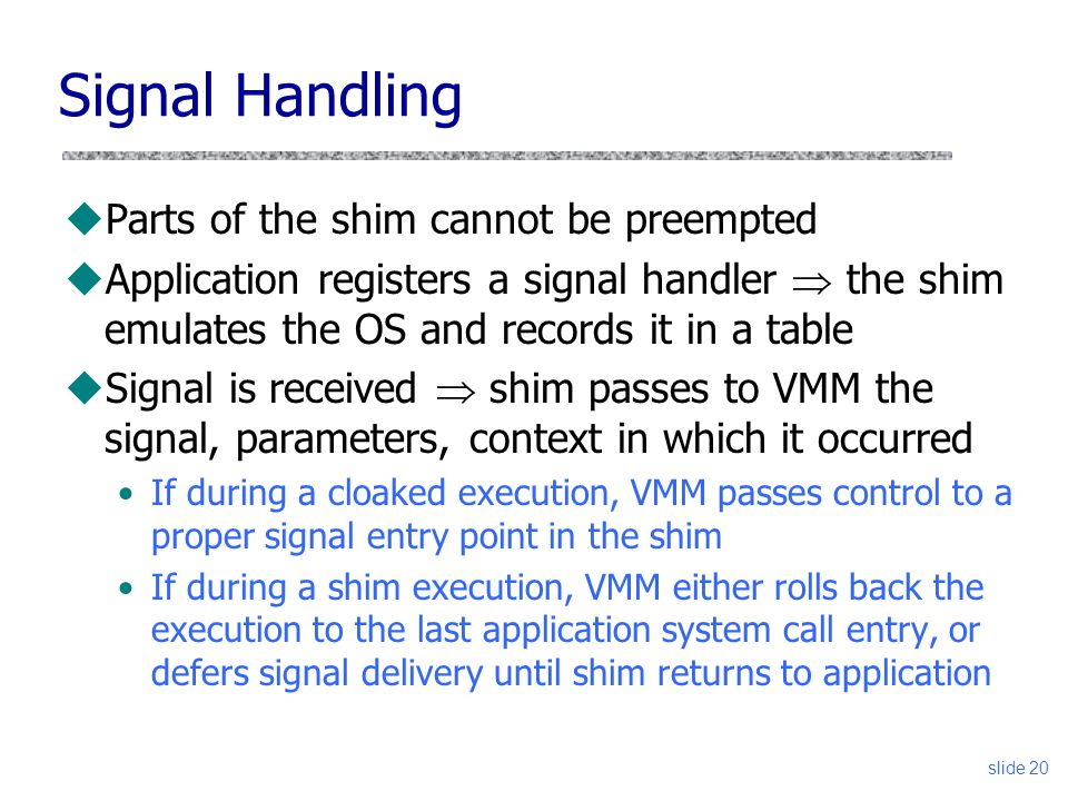 Signal Handling uParts of the shim cannot be preempted uApplication registers a signal handler  the shim emulates the OS and records it in a table uSignal is received  shim passes to VMM the signal, parameters, context in which it occurred If during a cloaked execution, VMM passes control to a proper signal entry point in the shim If during a shim execution, VMM either rolls back the execution to the last application system call entry, or defers signal delivery until shim returns to application slide 20
