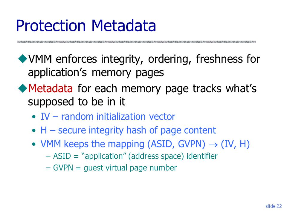 Protection Metadata uVMM enforces integrity, ordering, freshness for application's memory pages uMetadata for each memory page tracks what's supposed to be in it IV – random initialization vector H – secure integrity hash of page content VMM keeps the mapping (ASID, GVPN)  (IV, H) –ASID = application (address space) identifier –GVPN = guest virtual page number slide 22