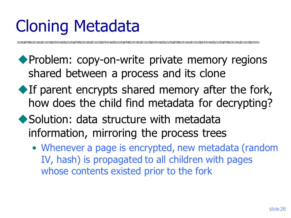 Cloning Metadata uProblem: copy-on-write private memory regions shared between a process and its clone uIf parent encrypts shared memory after the for