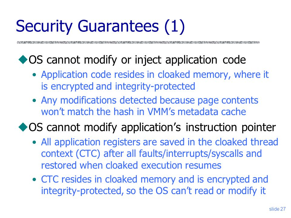 Security Guarantees (1) uOS cannot modify or inject application code Application code resides in cloaked memory, where it is encrypted and integrity-protected Any modifications detected because page contents won't match the hash in VMM's metadata cache uOS cannot modify application's instruction pointer All application registers are saved in the cloaked thread context (CTC) after all faults/interrupts/syscalls and restored when cloaked execution resumes CTC resides in cloaked memory and is encrypted and integrity-protected, so the OS can't read or modify it slide 27