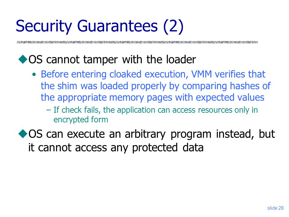 Security Guarantees (2) uOS cannot tamper with the loader Before entering cloaked execution, VMM verifies that the shim was loaded properly by comparing hashes of the appropriate memory pages with expected values –If check fails, the application can access resources only in encrypted form uOS can execute an arbitrary program instead, but it cannot access any protected data slide 28