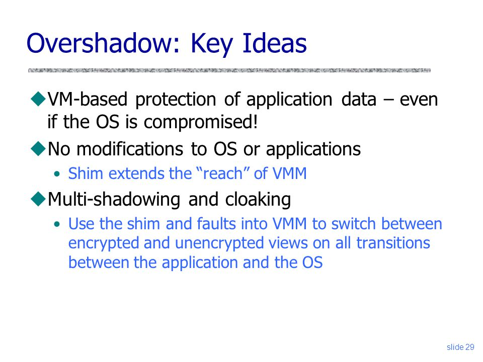 Overshadow: Key Ideas uVM-based protection of application data – even if the OS is compromised! uNo modifications to OS or applications Shim extends t