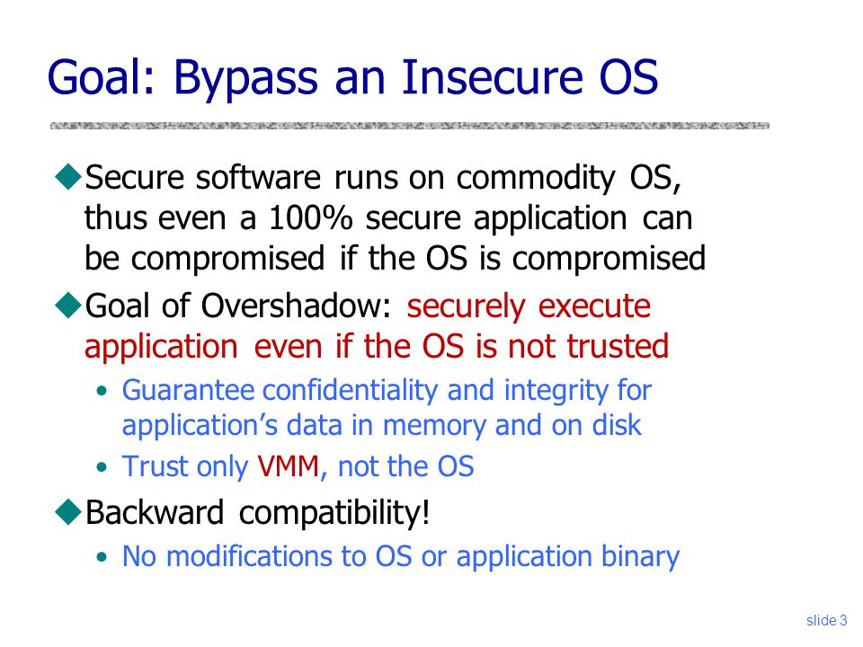 Goal: Bypass an Insecure OS uSecure software runs on commodity OS, thus even a 100% secure application can be compromised if the OS is compromised uGoal of Overshadow: securely execute application even if the OS is not trusted Guarantee confidentiality and integrity for application's data in memory and on disk Trust only VMM, not the OS uBackward compatibility.