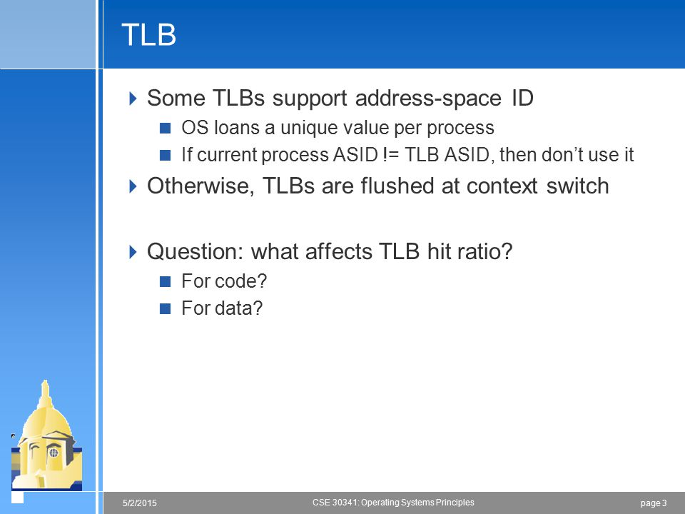 page 35/2/2015 CSE 30341: Operating Systems Principles TLB  Some TLBs support address-space ID  OS loans a unique value per process  If current pro