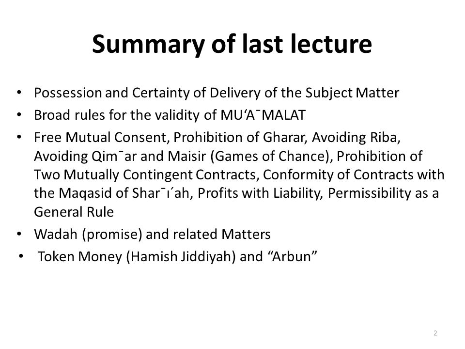 Summary of last lecture Possession and Certainty of Delivery of the Subject Matter Broad rules for the validity of MU'A¯MALAT Free Mutual Consent, Pro