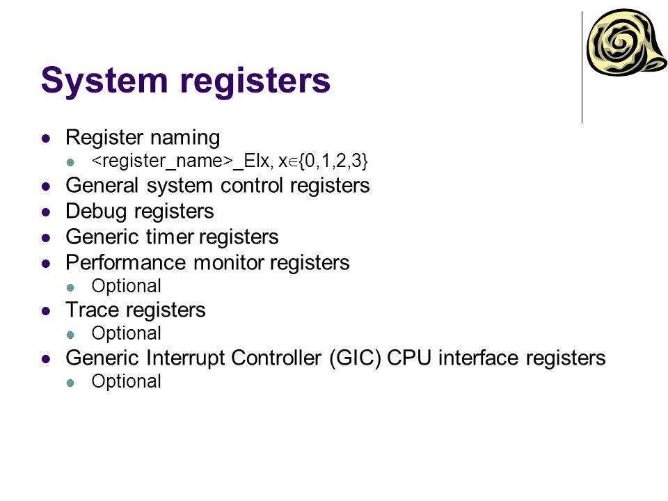 System registers Register naming _Elx, x ∈ {0,1,2,3} General system control registers Debug registers Generic timer registers Performance monitor registers Optional Trace registers Optional Generic Interrupt Controller (GIC) CPU interface registers Optional