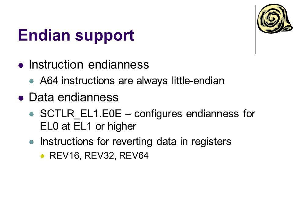 Endian support Instruction endianness A64 instructions are always little-endian Data endianness SCTLR_EL1.E0E – configures endianness for EL0 at EL1 or higher Instructions for reverting data in registers REV16, REV32, REV64