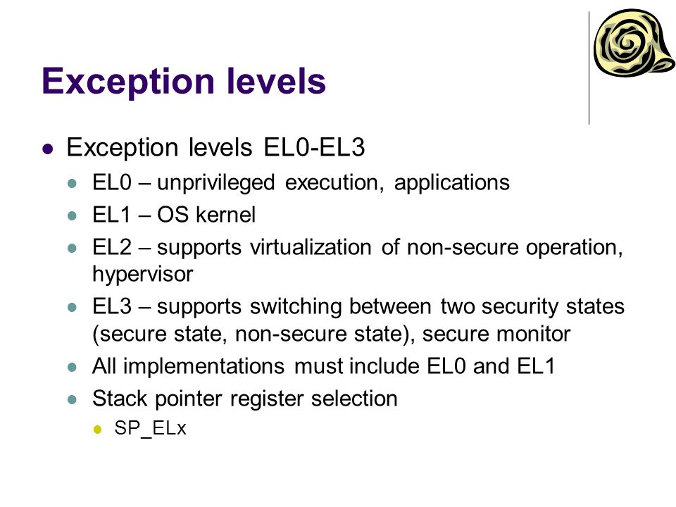 Exception levels Exception levels EL0-EL3 EL0 – unprivileged execution, applications EL1 – OS kernel EL2 – supports virtualization of non-secure operation, hypervisor EL3 – supports switching between two security states (secure state, non-secure state), secure monitor All implementations must include EL0 and EL1 Stack pointer register selection SP_ELx