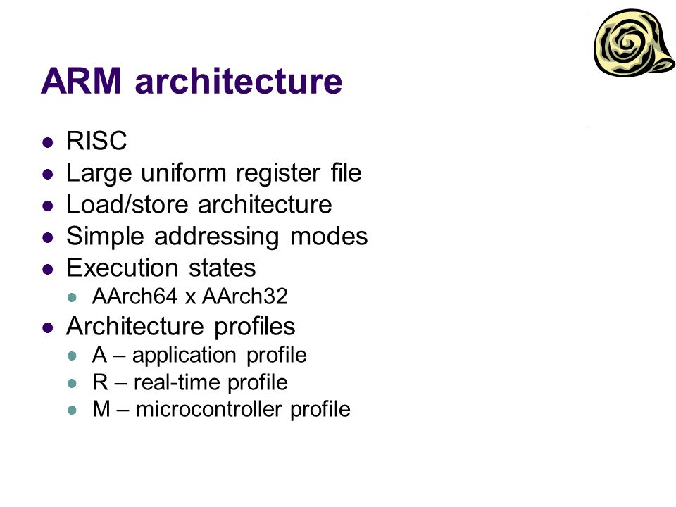 ARM architecture RISC Large uniform register file Load/store architecture Simple addressing modes Execution states AArch64 x AArch32 Architecture profiles A – application profile R – real-time profile M – microcontroller profile