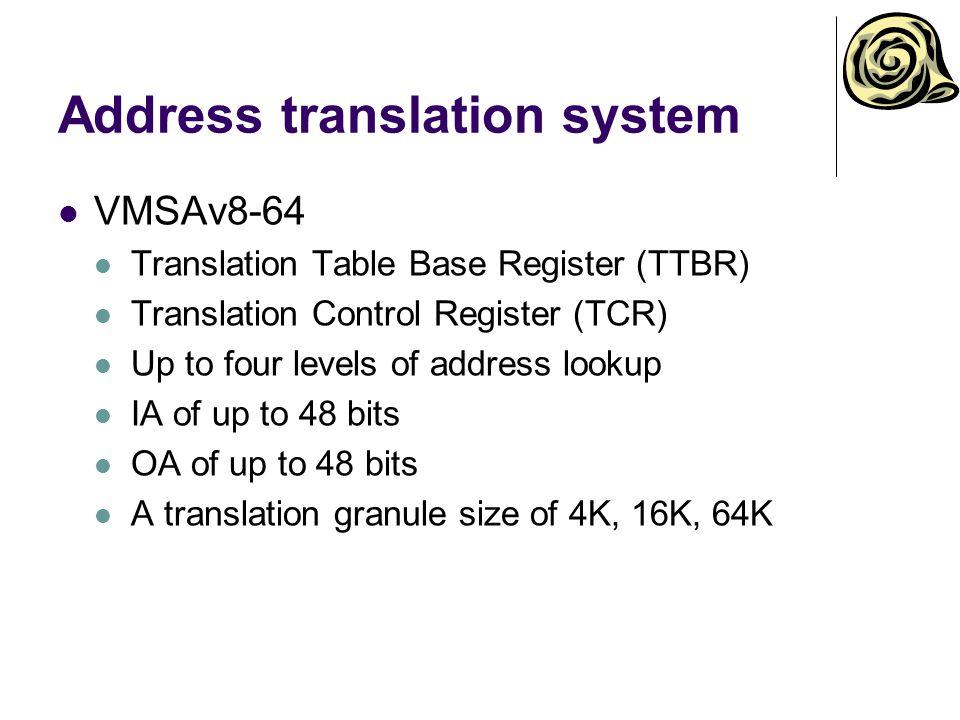 Address translation system VMSAv8-64 Translation Table Base Register (TTBR) Translation Control Register (TCR) Up to four levels of address lookup IA of up to 48 bits OA of up to 48 bits A translation granule size of 4K, 16K, 64K