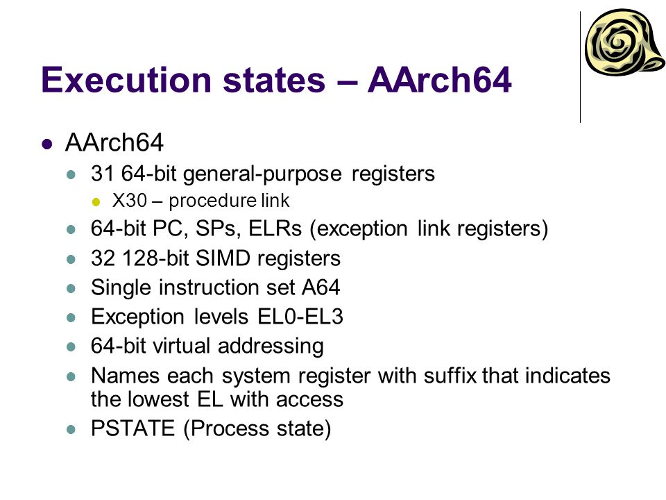 Execution states – AArch64 AArch64 31 64-bit general-purpose registers X30 – procedure link 64-bit PC, SPs, ELRs (exception link registers) 32 128-bit SIMD registers Single instruction set A64 Exception levels EL0-EL3 64-bit virtual addressing Names each system register with suffix that indicates the lowest EL with access PSTATE (Process state)