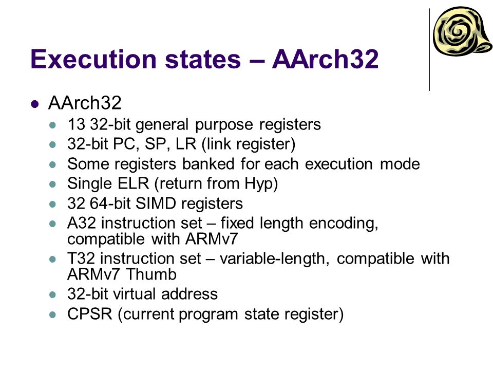 Execution states – AArch32 AArch32 13 32-bit general purpose registers 32-bit PC, SP, LR (link register) Some registers banked for each execution mode Single ELR (return from Hyp) 32 64-bit SIMD registers A32 instruction set – fixed length encoding, compatible with ARMv7 T32 instruction set – variable-length, compatible with ARMv7 Thumb 32-bit virtual address CPSR (current program state register)