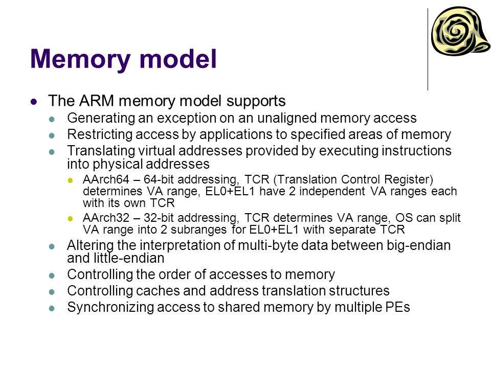 Memory model The ARM memory model supports Generating an exception on an unaligned memory access Restricting access by applications to specified areas of memory Translating virtual addresses provided by executing instructions into physical addresses AArch64 – 64-bit addressing, TCR (Translation Control Register) determines VA range, EL0+EL1 have 2 independent VA ranges each with its own TCR AArch32 – 32-bit addressing, TCR determines VA range, OS can split VA range into 2 subranges for EL0+EL1 with separate TCR Altering the interpretation of multi-byte data between big-endian and little-endian Controlling the order of accesses to memory Controlling caches and address translation structures Synchronizing access to shared memory by multiple PEs