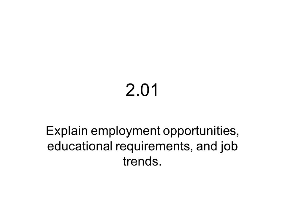 2.01 Explain employment opportunities, educational requirements, and job trends.