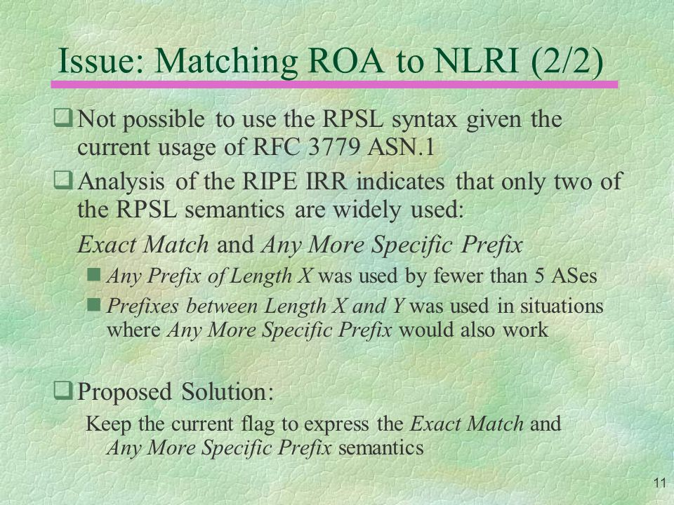11 Issue: Matching ROA to NLRI (2/2)  Not possible to use the RPSL syntax given the current usage of RFC 3779 ASN.1  Analysis of the RIPE IRR indicates that only two of the RPSL semantics are widely used: Exact Match and Any More Specific Prefix Any Prefix of Length X was used by fewer than 5 ASes Prefixes between Length X and Y was used in situations where Any More Specific Prefix would also work  Proposed Solution: Keep the current flag to express the Exact Match and Any More Specific Prefix semantics