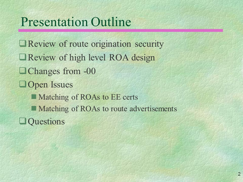 2 Presentation Outline  Review of route origination security  Review of high level ROA design  Changes from -00  Open Issues Matching of ROAs to EE certs Matching of ROAs to route advertisements  Questions