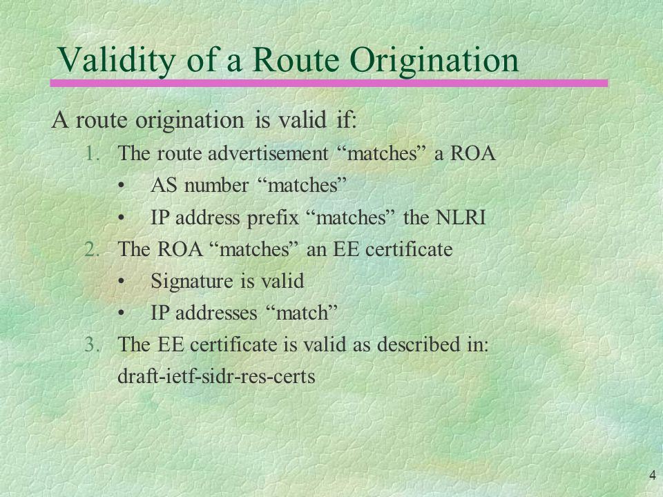 4 Validity of a Route Origination A route origination is valid if: 1.The route advertisement matches a ROA AS number matches IP address prefix matches the NLRI 2.The ROA matches an EE certificate Signature is valid IP addresses match 3.The EE certificate is valid as described in: draft-ietf-sidr-res-certs