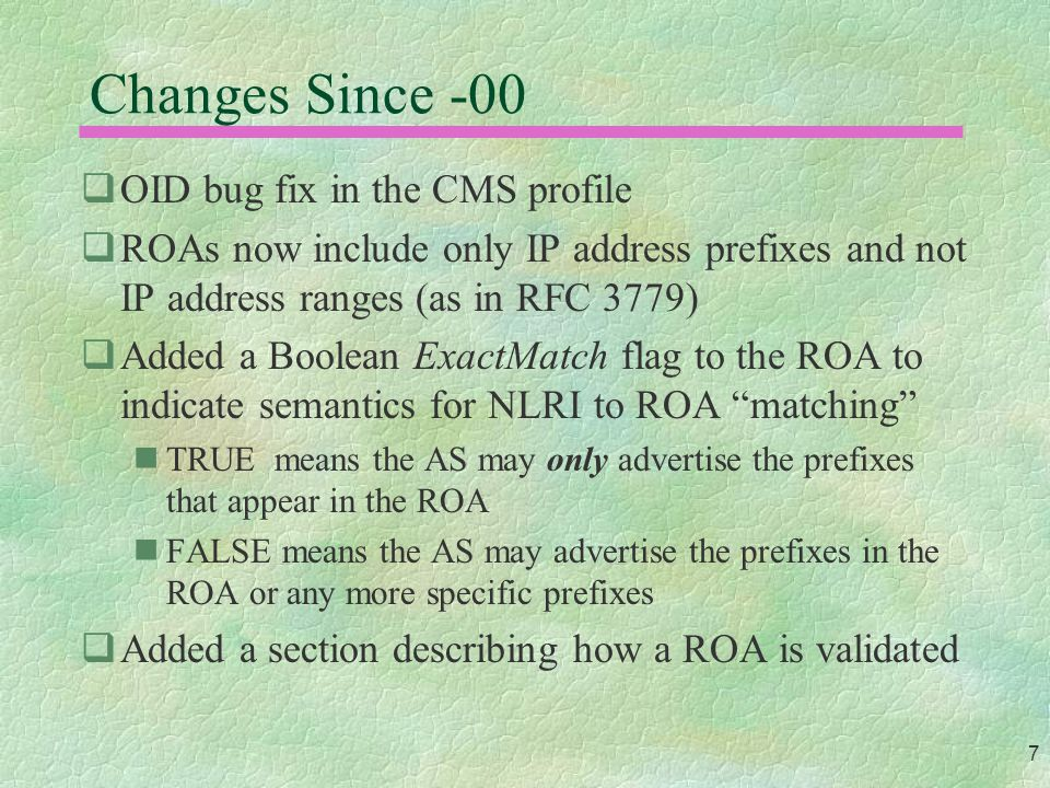 7 Changes Since -00  OID bug fix in the CMS profile  ROAs now include only IP address prefixes and not IP address ranges (as in RFC 3779)  Added a Boolean ExactMatch flag to the ROA to indicate semantics for NLRI to ROA matching TRUE means the AS may only advertise the prefixes that appear in the ROA FALSE means the AS may advertise the prefixes in the ROA or any more specific prefixes  Added a section describing how a ROA is validated